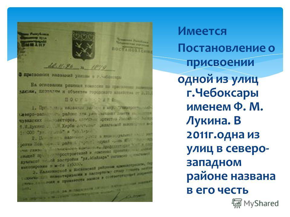 Имеется Постановление о присвоении одной из улиц г.Чебоксары именем Ф. М. Лукина. В 2011г.одна из улиц в северо- западном районе названа в его честь