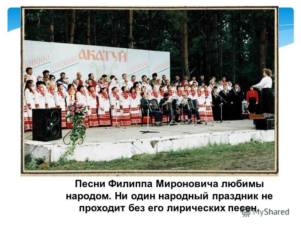 Песни Филиппа Мироновича любимы народом. Ни один народный праздник не проходит без его лирических песен.
