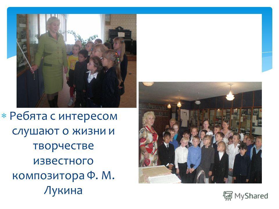 Ребята с интересом слушают о жизни и творчестве известного композитора Ф. М. Лукина