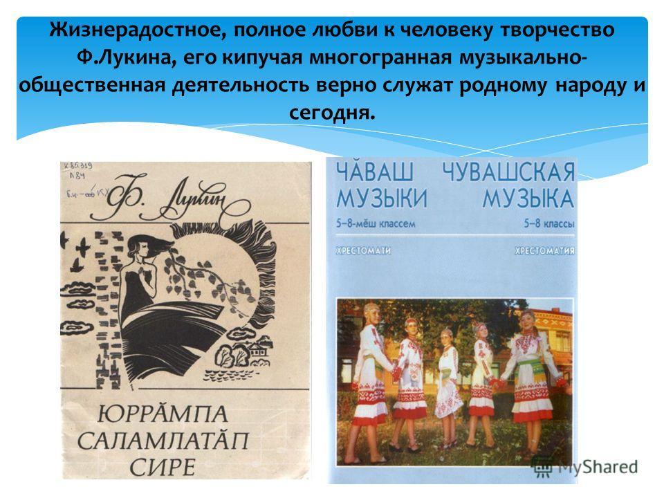 Жизнерадостное, полное любви к человеку творчество Ф.Лукина, его кипучая многогранная музыкально- общественная деятельность верно служат родному народу и сегодня.