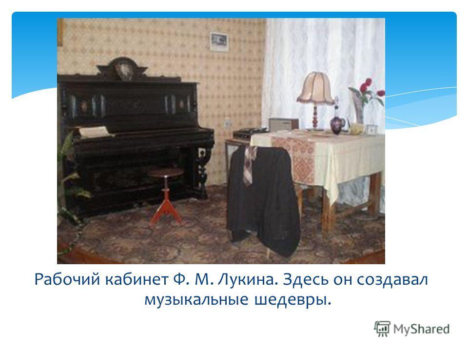Рабочий кабинет Ф. М. Лукина. Здесь он создавал музыкальные шедевры.