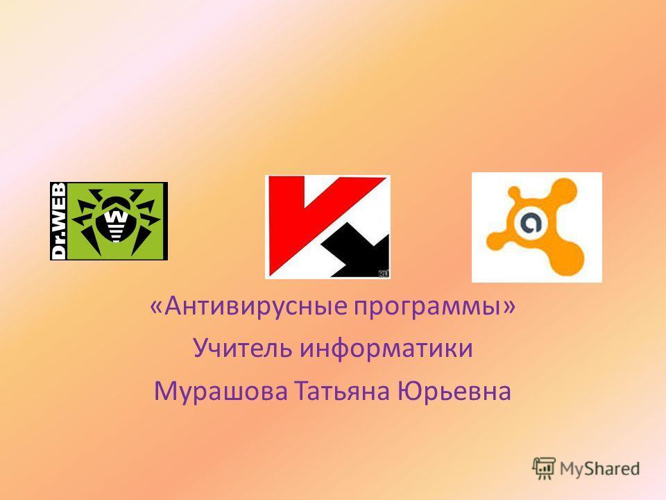 «Антивирусные программы» Учитель информатики Мурашова Татьяна Юрьевна