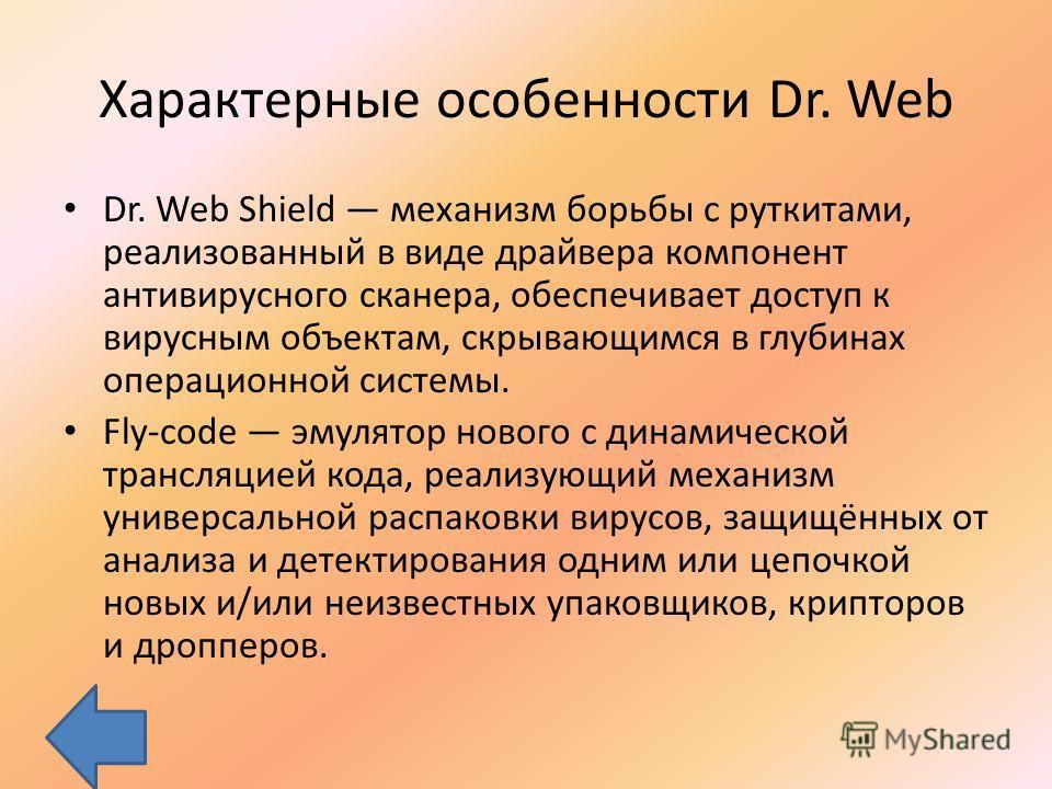 Характерные особенности Dr. Web Dr. Web Shield механизм борьбы с руткитами, реализованный в виде драйвера компонент антивирусного сканера, обеспечивает доступ к вирусным объектам, скрывающимся в глубинах операционной системы. Fly-code эмулятор нового