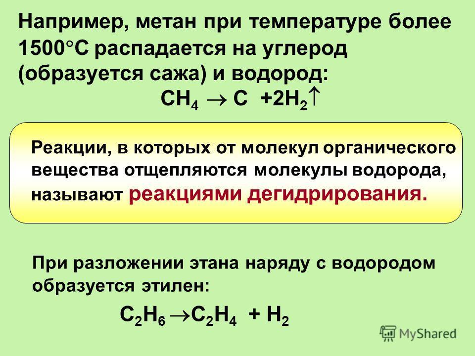 Например, метан при температуре более 1500 С распадается на углерод (образуется сажа) и водород: СН 4 С +2Н 2 При разложении этана наряду с водородом образуется этилен: С 2 Н 6 С 2 Н 4 + Н 2 Реакции, в которых от молекул органического вещества отщепл