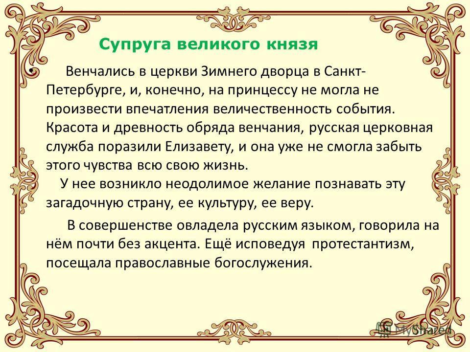 Венчались в церкви Зимнего дворца в Санкт- Петербурге, и, конечно, на принцессу не могла не произвести впечатления величественность события. Красота и древность обряда венчания, русская церковная служба поразили Елизавету, и она уже не смогла забыть