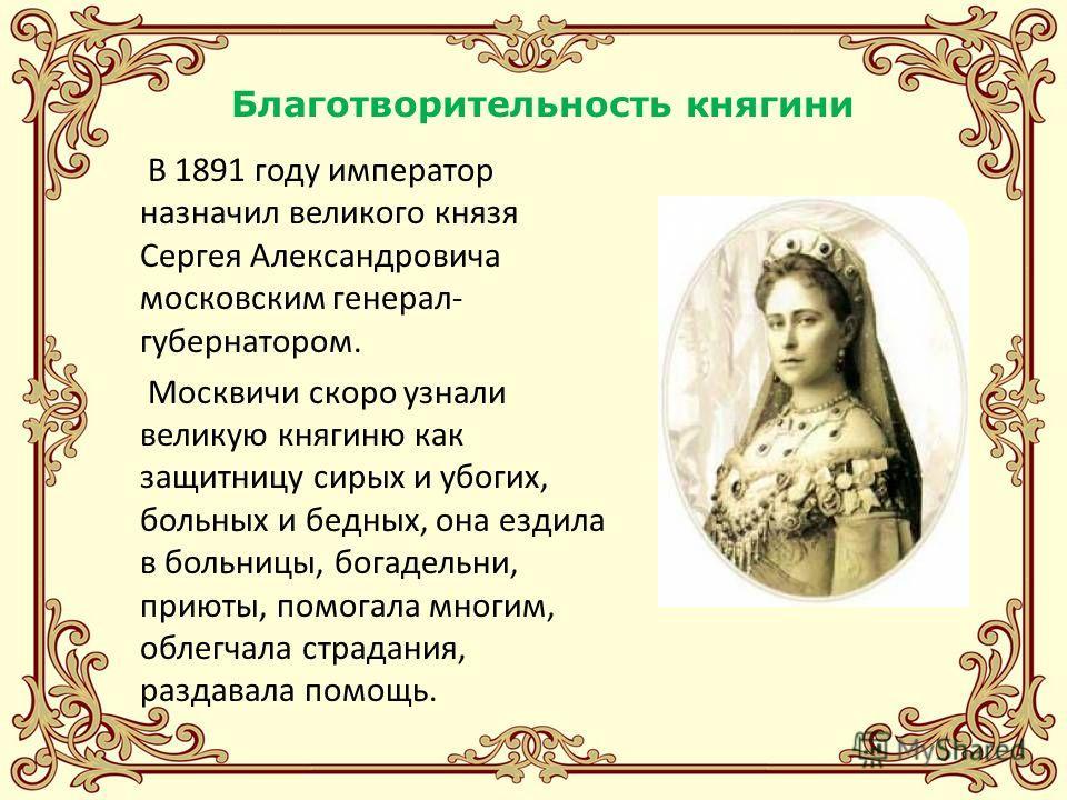 Благотворительность княгини В 1891 году император назначил великого князя Сергея Александровича московским генерал- губернатором. Москвичи скоро узнали великую княгиню как защитницу сирых и убогих, больных и бедных, она ездила в больницы, богадельни,