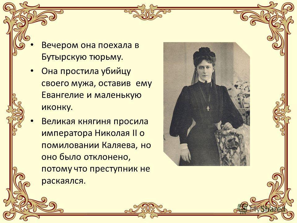 Вечером она поехала в Бутырскую тюрьму. Она простила убийцу своего мужа, оставив ему Евангелие и маленькую иконку. Великая княгиня просила императора Николая II о помиловании Каляева, но оно было отклонено, потому что преступник не раскаялся.