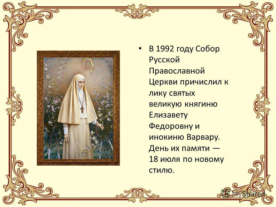В 1992 году Собор Русской Православной Церкви причислил к лику святых великую княгиню Елизавету Федоровну и инокиню Варвару. День их памяти 18 июля по новому стилю.
