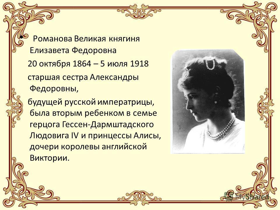 Романова Великая княгиня Елизавета Федоровна 20 октября 1864 – 5 июля 1918 старшая сестра Александры Федоровны, будущей русской императрицы, была вторым ребенком в семье герцога Гессен-Дармштадского Людовига IV и принцессы Алисы, дочери королевы англ