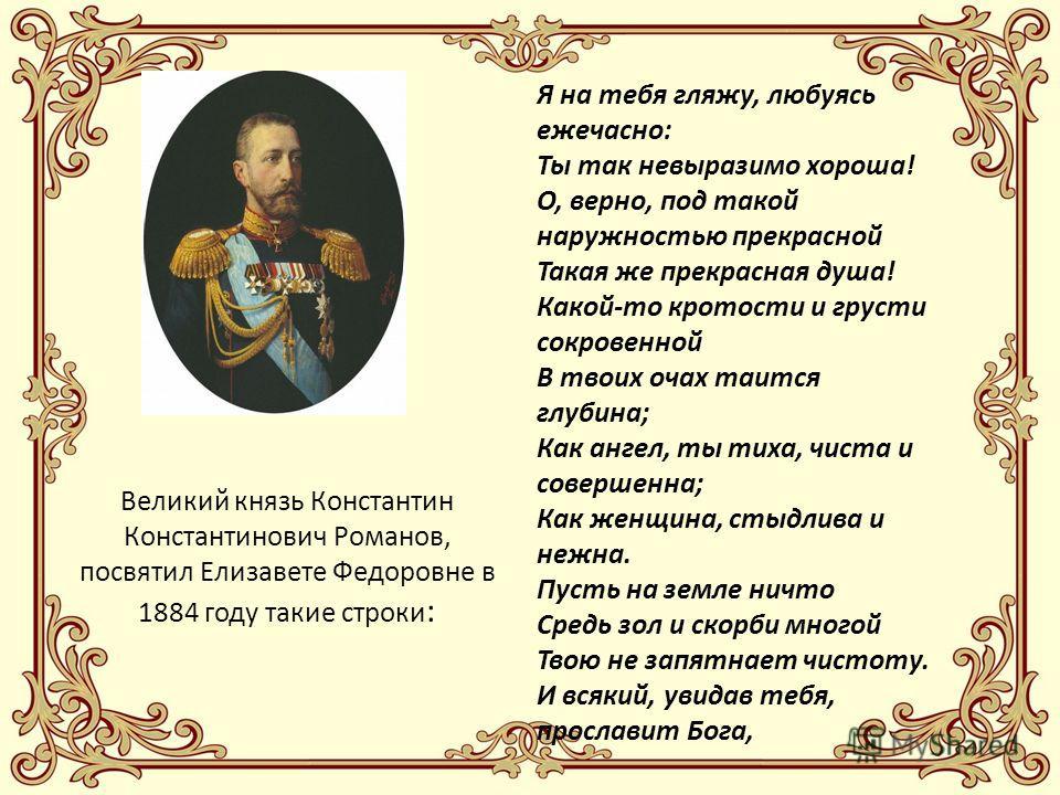 Великий князь Константин Константинович Романов, посвятил Елизавете Федоровне в 1884 году такие строки : Я на тебя гляжу, любуясь ежечасно: Ты так невыразимо хороша! О, верно, под такой наружностью прекрасной Такая же прекрасная душа! Какой-то кротос