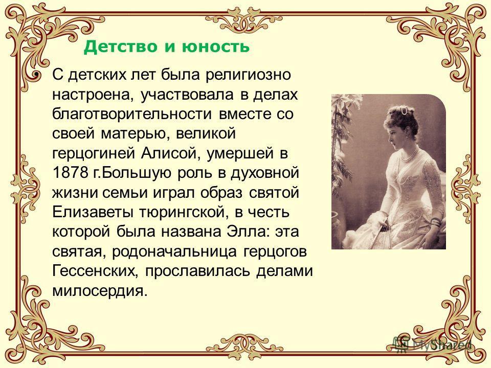 Детство и юность С детских лет была религиозно настроена, участвовала в делах благотворительности вместе со своей матерью, великой герцогиней Алисой, умершей в 1878 г.Большую роль в духовной жизни семьи играл образ святой Елизаветы тюрингской, в чест