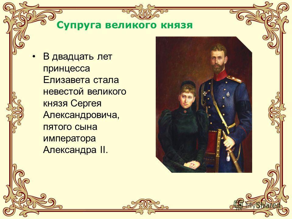 В двадцать лет принцесса Елизавета стала невестой великого князя Сергея Александровича, пятого сына императора Александра II. Супруга великого князя