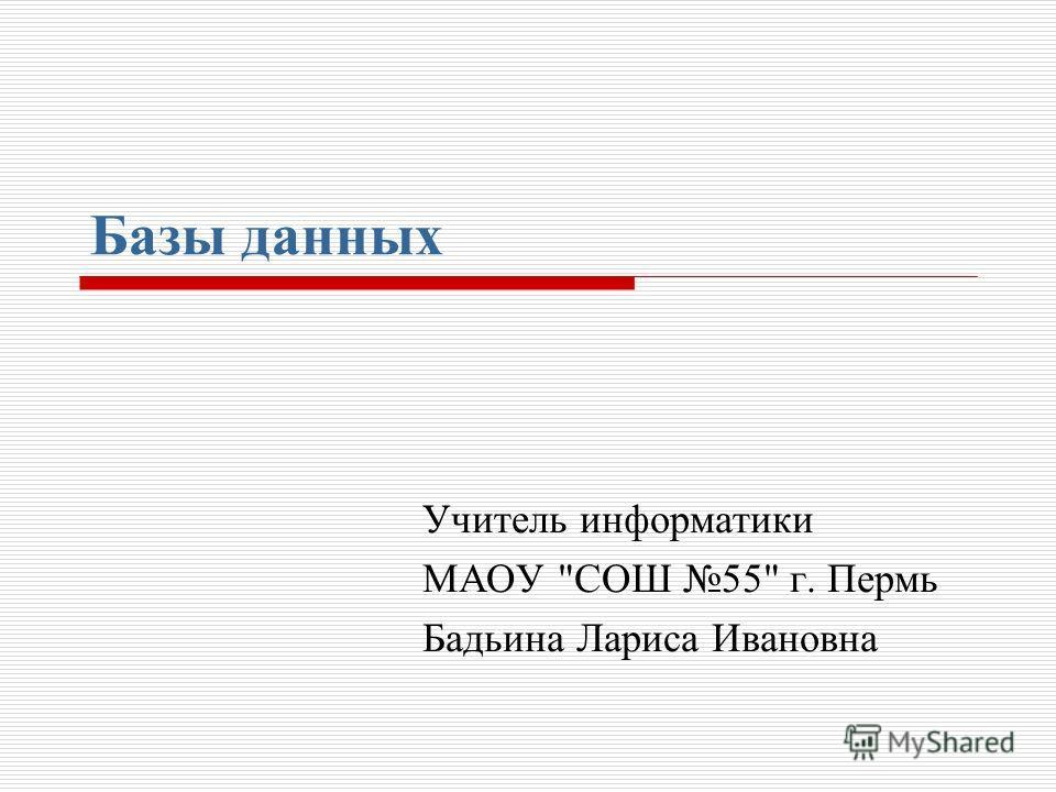 Базы данных Учитель информатики МАОУ СОШ 55 г. Пермь Бадьина Лариса Ивановна