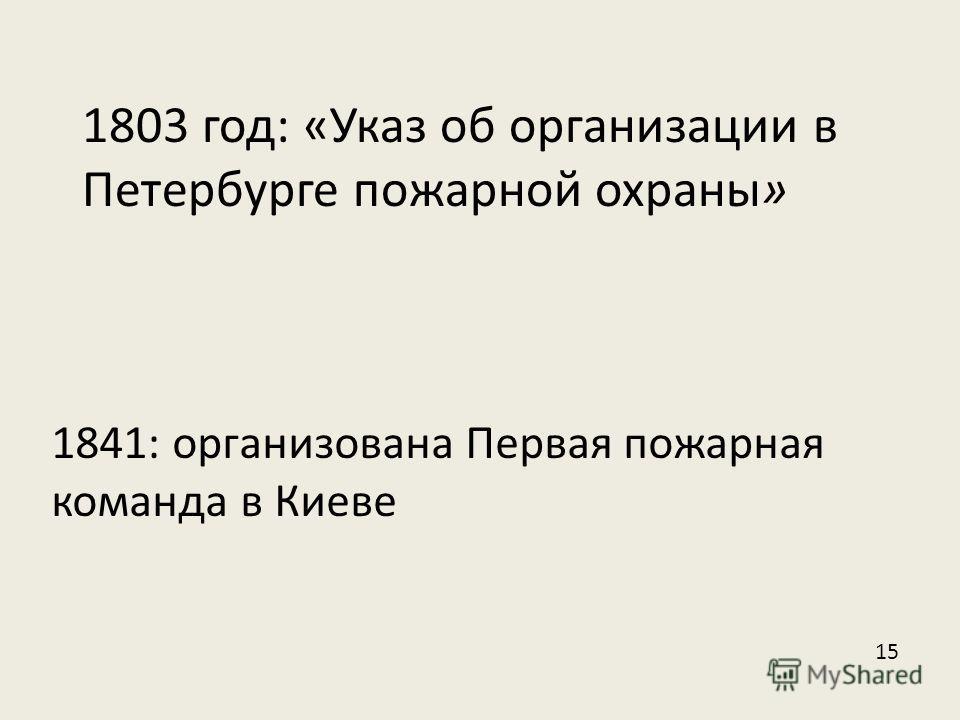 1803 год: «Указ об организации в Петербурге пожарной охраны» 1841: организована Первая пожарная команда в Киеве 15
