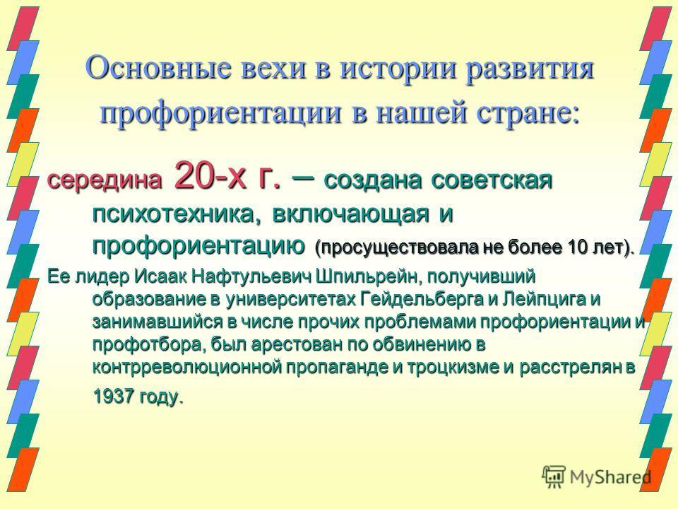 Основные вехи в истории развития профориентации в нашей стране: середина 20-х г. – создана советская психотехника, включающая и профориентацию (просуществовала не более 10 лет). Ее лидер Исаак Нафтульевич Шпильрейн, получивший образование в университ