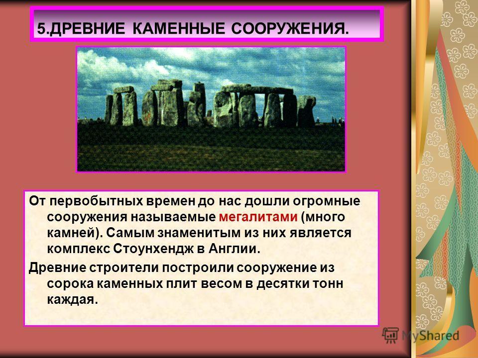 От первобытных времен до нас дошли огромные сооружения называемые мегалитами (много камней). Самым знаменитым из них является комплекс Стоунхендж в Англии. Древние строители построили сооружение из сорока каменных плит весом в десятки тонн каждая. 5.