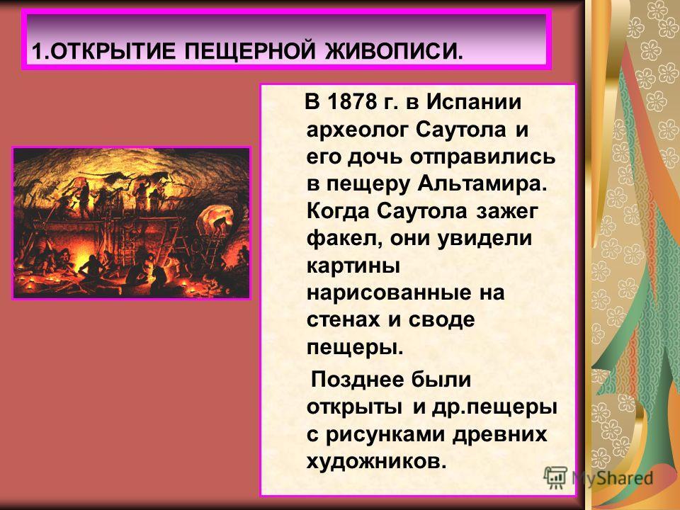 1.ОТКРЫТИЕ ПЕЩЕРНОЙ ЖИВОПИСИ. В 1878 г. в Испании археолог Саутола и его дочь отправились в пещеру Альтамира. Когда Саутола зажег факел, они увидели картины нарисованные на стенах и своде пещеры. Позднее были открыты и др.пещеры с рисунками древних х