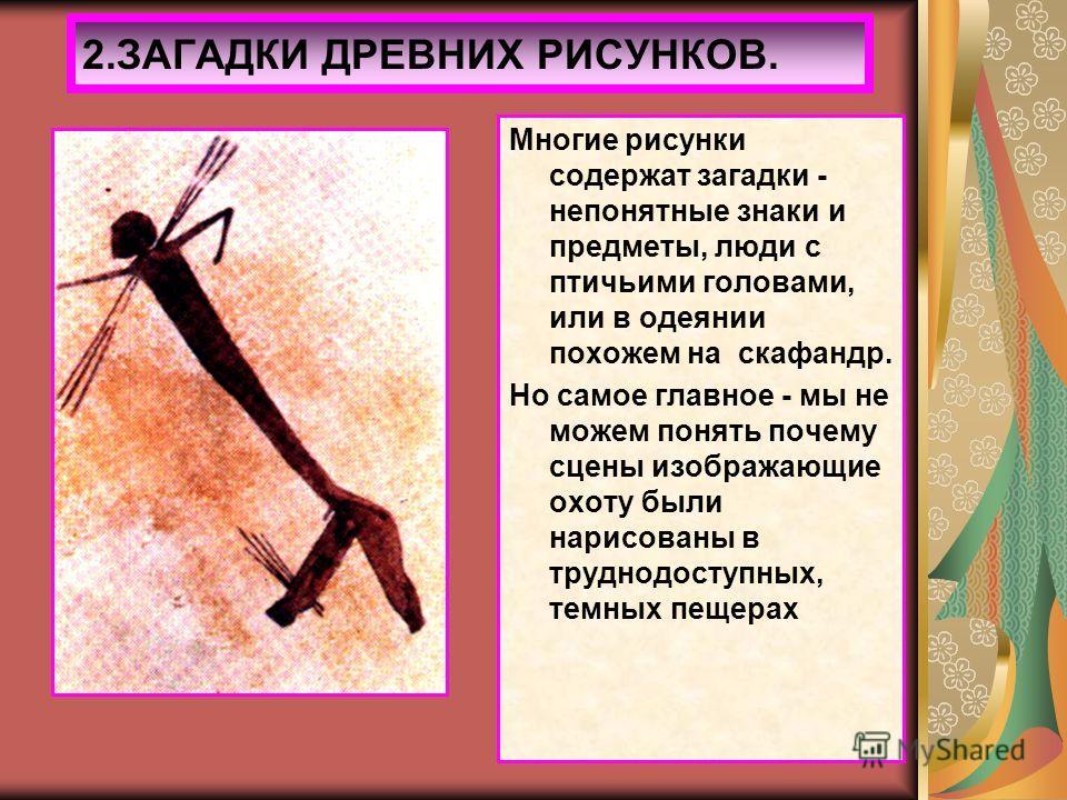 2.ЗАГАДКИ ДРЕВНИХ РИСУНКОВ. Многие рисунки содержат загадки - непонятные знаки и предметы, люди с птичьими головами, или в одеянии похожем на скафандр. Но самое главное - мы не можем понять почему сцены изображающие охоту были нарисованы в труднодост