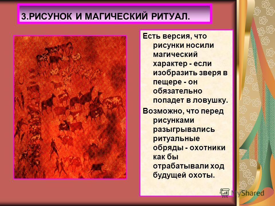 Есть версия, что рисунки носили магический характер - если изобразить зверя в пещере - он обязательно попадет в ловушку. Возможно, что перед рисунками разыгрывались ритуальные обряды - охотники как бы отрабатывали ход будущей охоты. 3.РИСУНОК И МАГИЧ