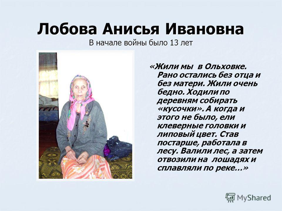 Лобова Анисья Ивановна В начале войны было 13 лет « «Жили мы в Ольховке. Рано остались без отца и без матери. Жили очень бедно. Ходили по деревням собирать «кусочки». А когда и этого не было, ели клеверные головки и липовый цвет. Став постарше, работ