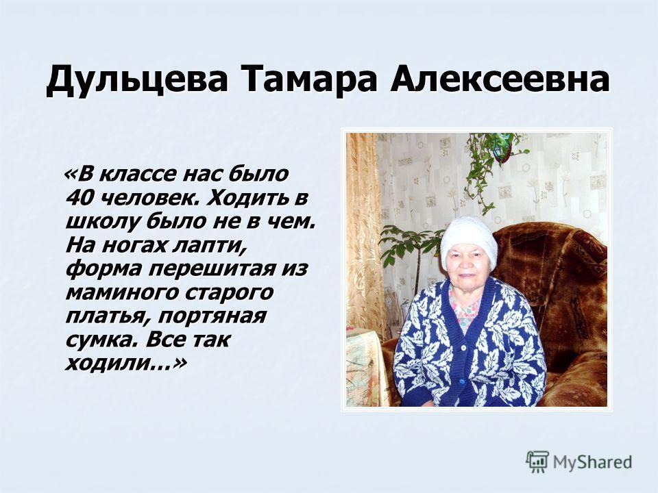 Дульцева Тамара Алексеевна «В классе нас было 40 человек. Ходить в школу было не в чем. На ногах лапти, форма перешитая из маминого старого платья, портяная сумка. Все так ходили…» «В классе нас было 40 человек. Ходить в школу было не в чем. На ногах