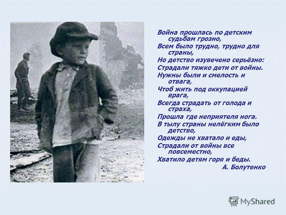 Война прошлась по детским судьбам грозно, Всем было трудно, трудно для страны, Но детство изувечено серьёзно: Страдали тяжко дети от войны. Нужны были и смелость и отвага, Чтоб жить под оккупацией врага, Всегда страдать от голода и страха, Прошла где
