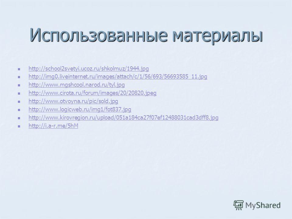 Использованные материалы http://school2svetyi.ucoz.ru/shkolmuz/1944.jpg http://img0.liveinternet.ru/images/attach/c/1/56/693/56693585_11.jpg http://www.mgshcool.narod.ru/tyl.jpg http://www.cirota.ru/forum/images/20/20820.jpeg http://www.otvoyna.ru/pi