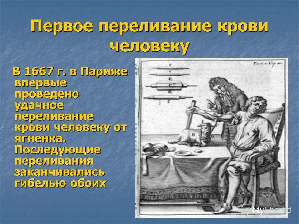 Первое переливание крови человеку В 1667 г. в Париже впервые проведено удачное переливание крови человеку от ягненка. Последующие переливания заканчивались гибелью обоих В 1667 г. в Париже впервые проведено удачное переливание крови человеку от ягнен
