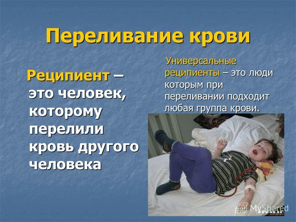 Переливание крови Реципиент – это человек, которому перелили кровь другого человека Реципиент – это человек, которому перелили кровь другого человека Универсальные реципиенты – это люди которым при переливании подходит любая группа крови. Универсальн