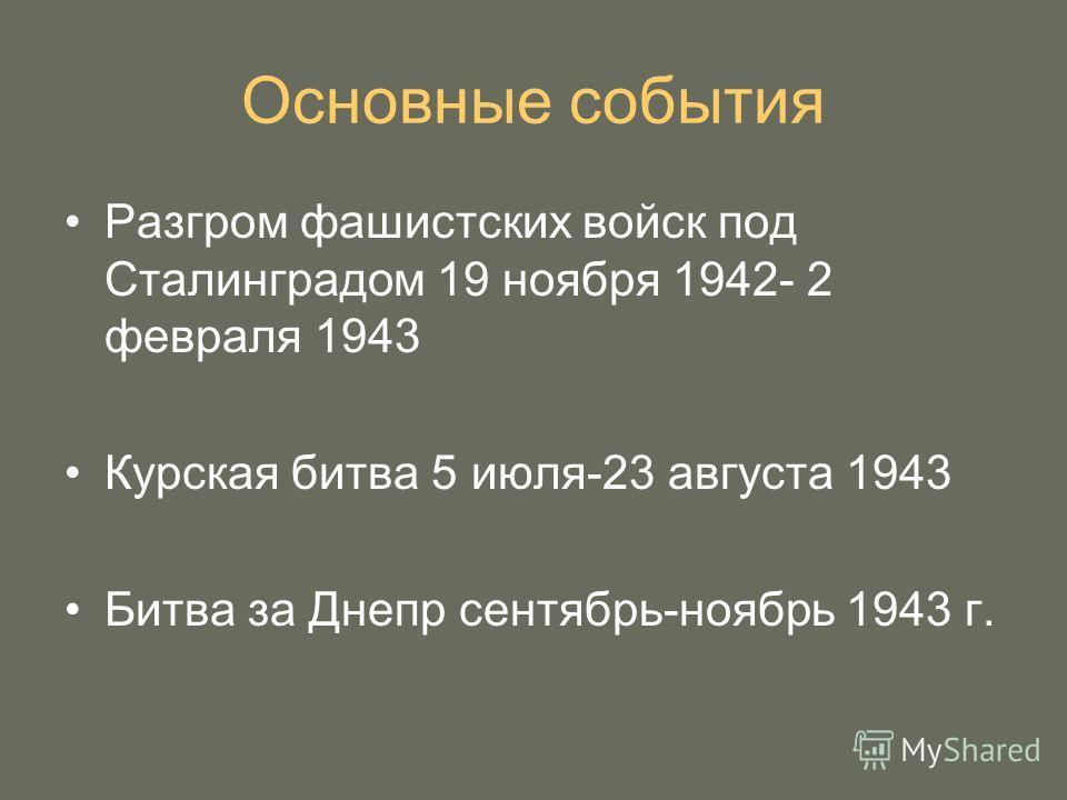 Основные события Разгром фашистских войск под Сталинградом 19 ноября 1942- 2 февраля 1943 Курская битва 5 июля-23 августа 1943 Битва за Днепр сентябрь-ноябрь 1943 г.