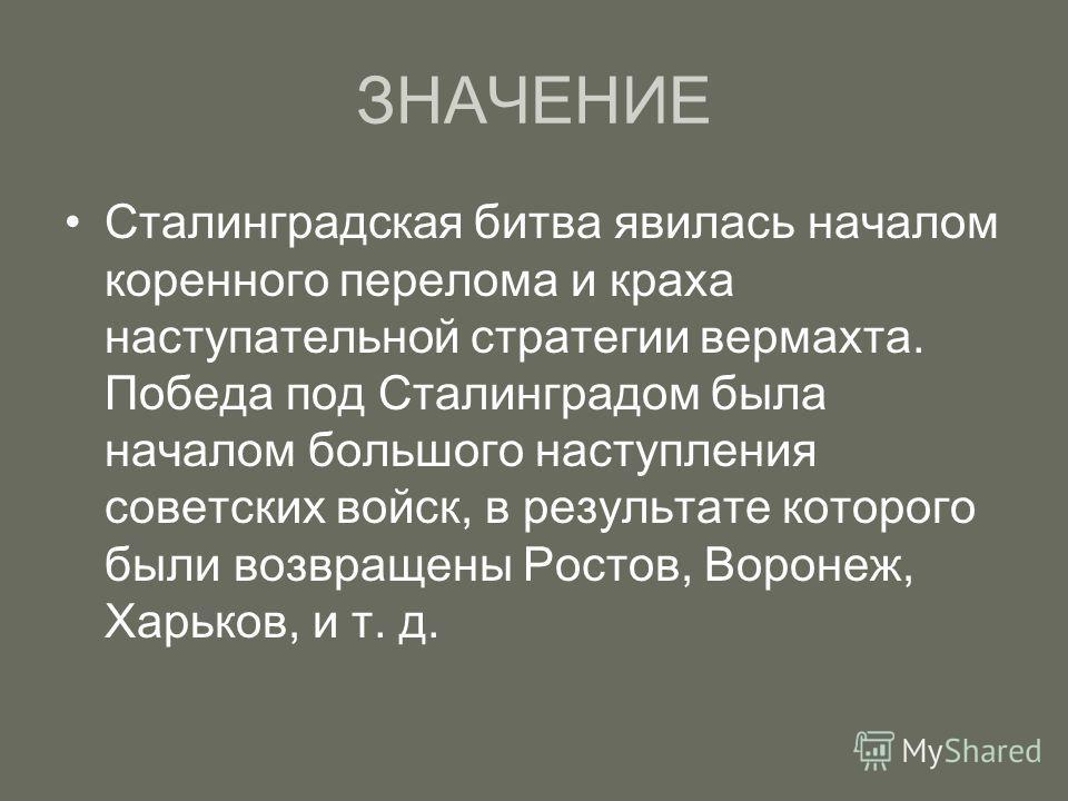 ЗНАЧЕНИЕ Сталинградская битва явилась началом коренного перелома и краха наступательной стратегии вермахта. Победа под Сталинградом была началом большого наступления советских войск, в результате которого были возвращены Ростов, Воронеж, Харьков, и т