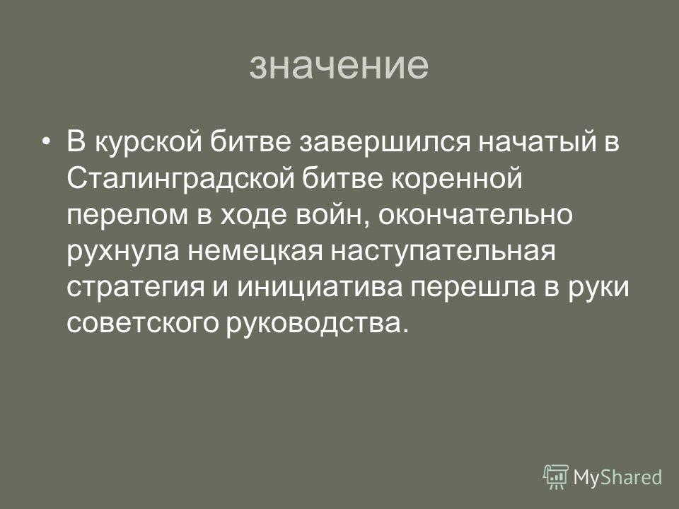 значение В курской битве завершился начатый в Сталинградской битве коренной перелом в ходе войн, окончательно рухнула немецкая наступательная стратегия и инициатива перешла в руки советского руководства.