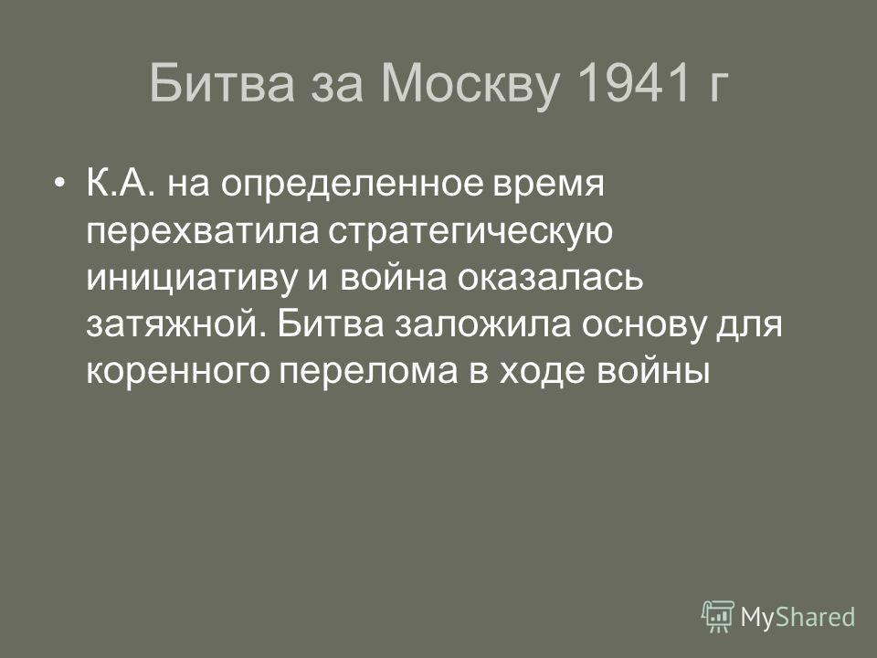 Битва за Москву 1941 г К.А. на определенное время перехватила стратегическую инициативу и война оказалась затяжной. Битва заложила основу для коренного перелома в ходе войны