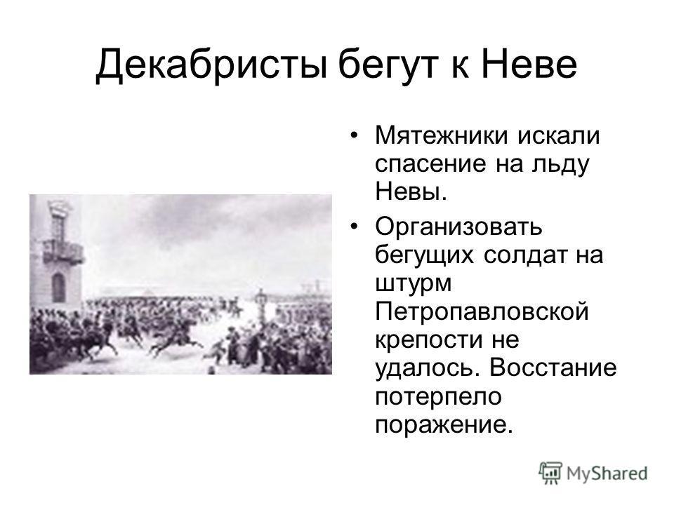 Декабристы бегут к Неве Мятежники искали спасение на льду Невы. Организовать бегущих солдат на штурм Петропавловской крепости не удалось. Восстание потерпело поражение.