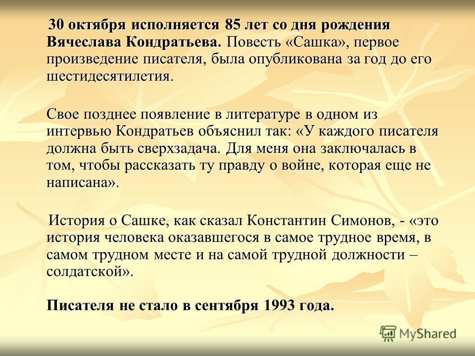 30 октября исполняется 85 лет со дня рождения Вячеслава Кондратьева. Повесть «Сашка», первое произведение писателя, была опубликована за год до его шестидесятилетия. 30 октября исполняется 85 лет со дня рождения Вячеслава Кондратьева. Повесть «Сашка»