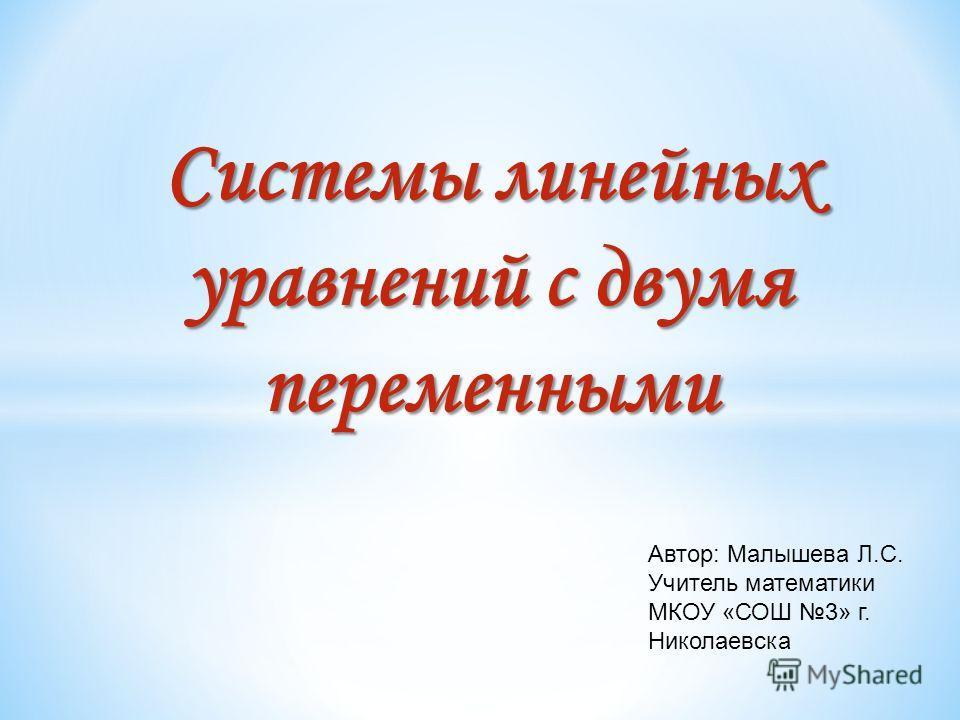 Системы линейных уравнений с двумя переменными Автор: Малышева Л.С. Учитель математики МКОУ «СОШ 3» г. Николаевска
