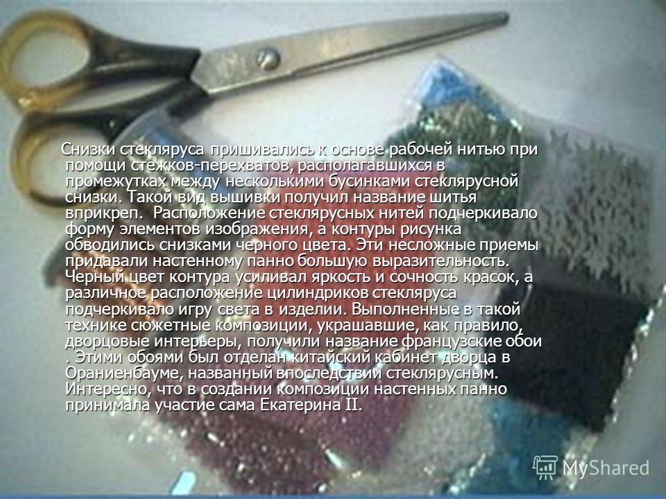 Снизки стекляруса пришивались к основе рабочей нитью при помощи стежков-перехватов, располагавшихся в промежутках между несколькими бусинками стеклярусной снизки. Такой вид вышивки получил название шитья вприкреп. Расположение стеклярусных нитей подч