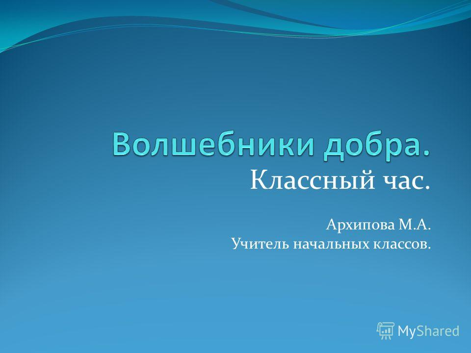 Классный час. Архипова М.А. Учитель начальных классов.