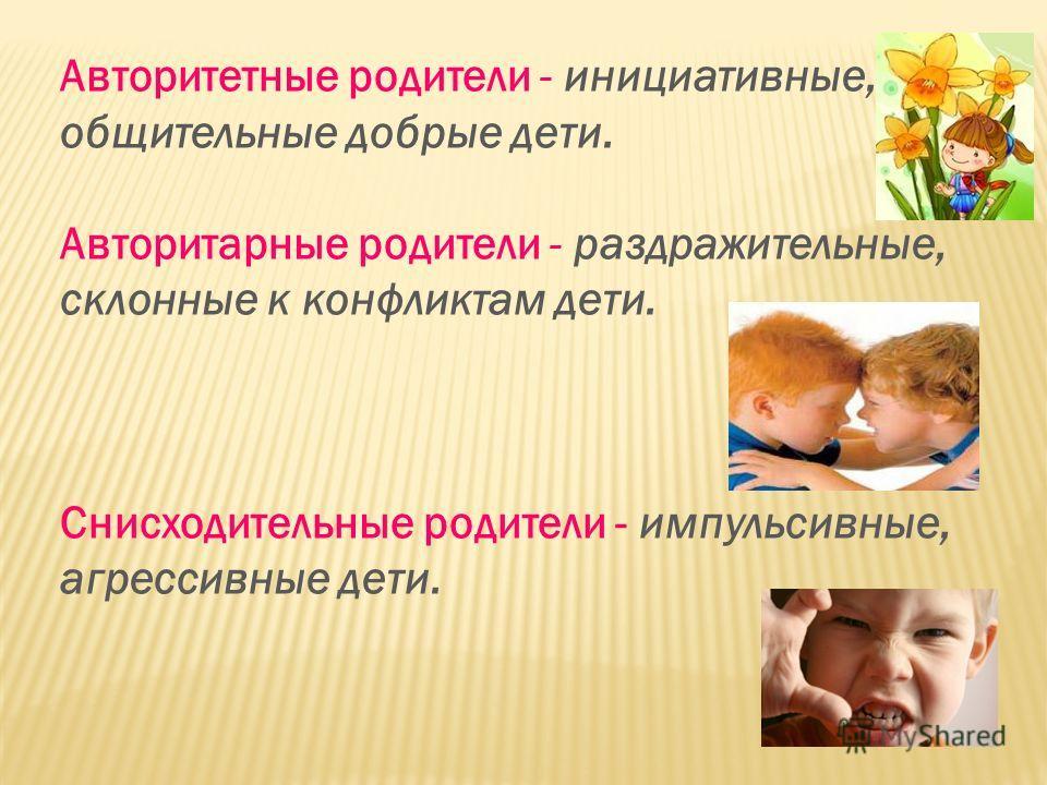 Авторитетные родители - инициативные, общительные добрые дети. Авторитарные родители - раздражительные, склонные к конфликтам дети. Снисходительные родители - импульсивные, агрессивные дети.