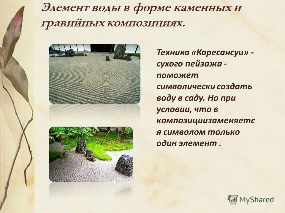 Элемент воды в форме каменных и гравийных композициях. Техника «Каресансуи» - сухого пейзажа - поможет символически создать воду в саду. Но при условии, что в композициизаменяетс я символом только один элемент.