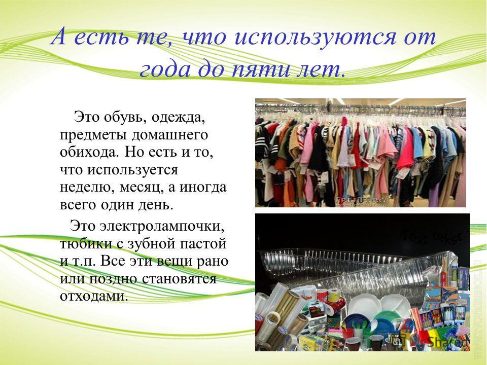 А есть те, что используются от года до пяти лет. Это обувь, одежда, предметы домашнего обихода. Но есть и то, что используется неделю, месяц, а иногда всего один день. Это электролампочки, тюбики с зубной пастой и т.п. Все эти вещи рано или поздно ст