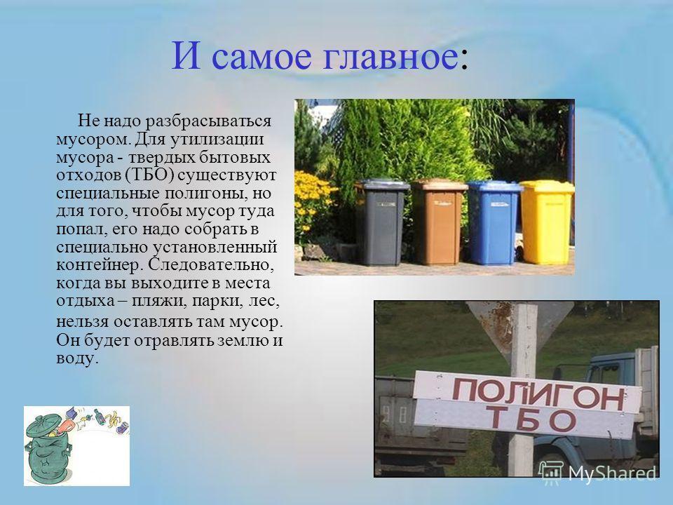И самое главное: Не надо разбрасываться мусором. Для утилизации мусора - твердых бытовых отходов (ТБО) существуют специальные полигоны, но для того, чтобы мусор туда попал, его надо собрать в специально установленный контейнер. Следовательно, когда в