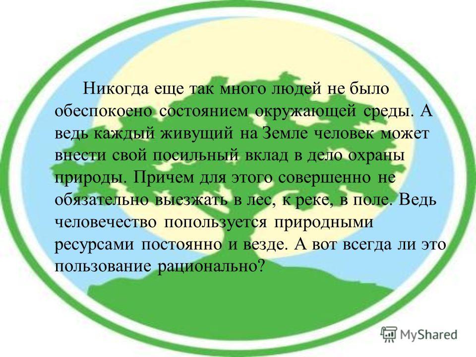 Никогда еще так много людей не было обеспокоено состоянием окружающей среды. А ведь каждый живущий на Земле человек может внести свой посильный вклад в дело охраны природы. Причем для этого совершенно не обязательно выезжать в лес, к реке, в поле. Ве