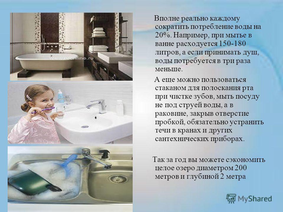 Вполне реально каждому сократить потребление воды на 20%. Например, при мытье в ванне расходуется 150-180 литров, а если принимать душ, воды потребуется в три раза меньше. А еще можно пользоваться стаканом для полоскания рта при чистке зубов, мыть по