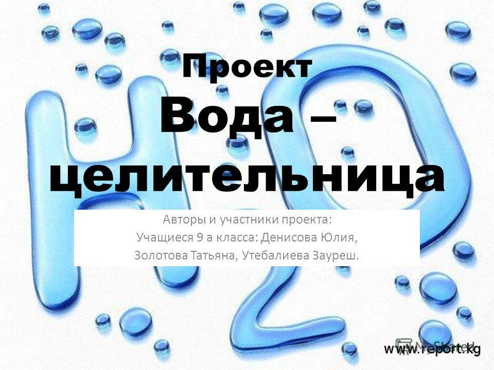 Проект Вода – целительница. Авторы и участники проекта: Учащиеся 9 а класса: Денисова Юлия, Золотова Татьяна, Утебалиева Зауреш.