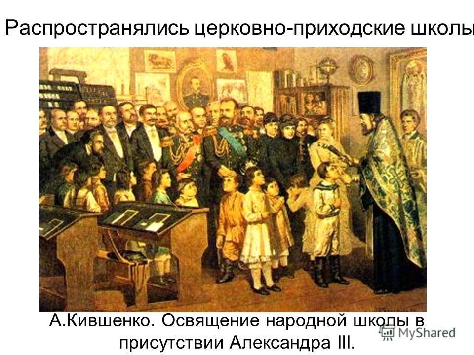 Распространялись церковно-приходские школы А.Кившенко. Освящение народной школы в присутствии Александра III.