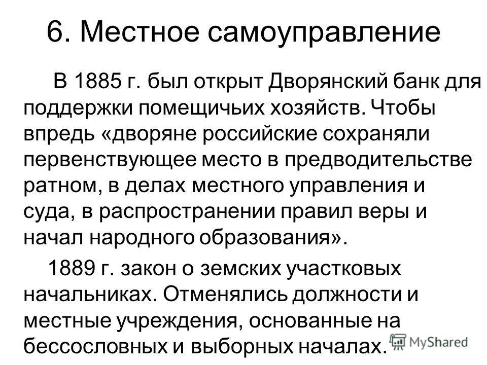 6. Местное самоуправление В 1885 г. был открыт Дворянский банк для поддержки помещичьих хозяйств. Чтобы впредь «дворяне российские сохраняли первенствующее место в предводительстве ратном, в делах местного управления и суда, в распространении правил