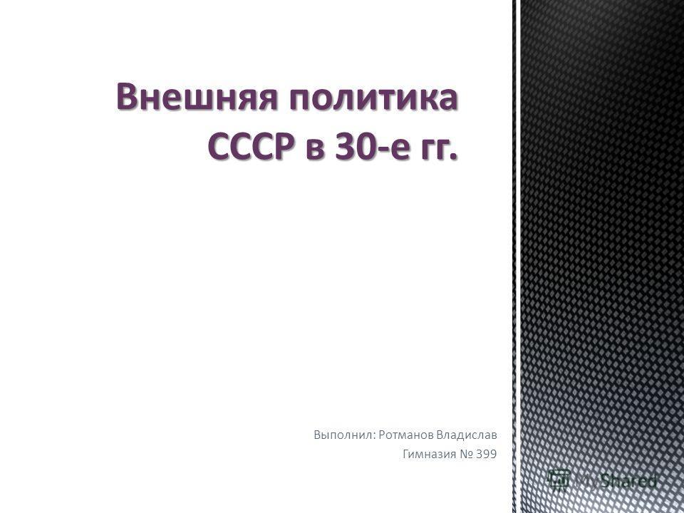 Выполнил: Ротманов Владислав Гимназия 399 Внешняя политика СССР в 30-е гг.