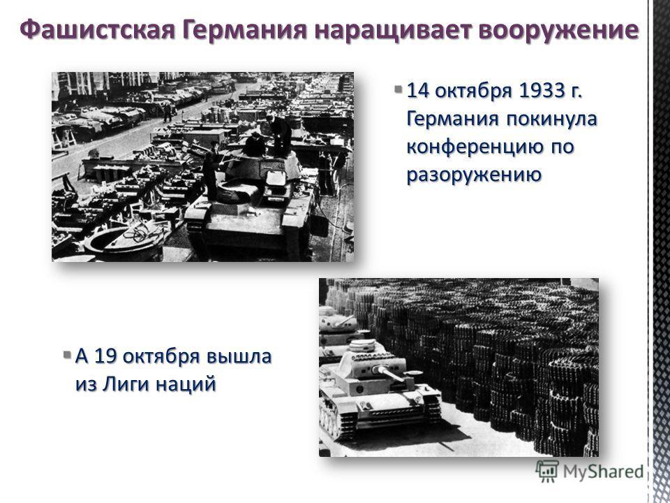 А 19 октября вышла из Лиги наций А 19 октября вышла из Лиги наций 14 октября 1933 г. Германия покинула конференцию по разоружению 14 октября 1933 г. Германия покинула конференцию по разоружению Фашистская Германия наращивает вооружение