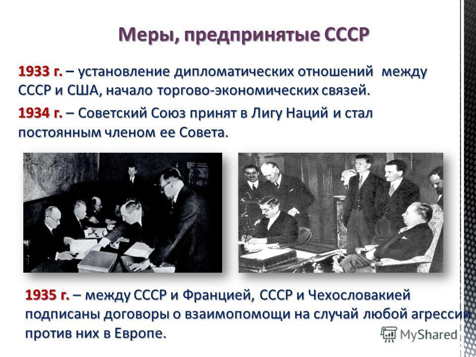 Меры, предпринятые СССР 1933 г. установление дипломатических отношений между СССР и США, начало торгово-экономических связей. 1933 г. – установление дипломатических отношений между СССР и США, начало торгово-экономических связей. 1934 г. – Советский